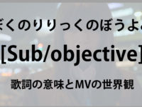 ぼくのりりっくのぼうよみ Sub/objective 歌詞の意味とMVの世界観