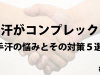 手汗がコンプレックス。手汗の悩みとその対策5選!