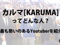 カルマ[KARUMA]ってどんな人?今最も勢いのあるYoutuberを紹介!